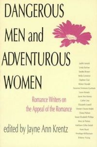 Dangerous Men And Adventurous Women: Romance Writers On The Appeal Of The Romance by Jayne Ann Krentz