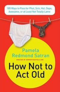 How Not to Act Old by Pamela Redmond Satran