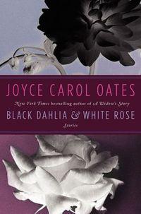 Black Dahlia & White Rose by Joyce Carol Oates