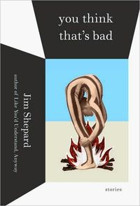 You Think That's Bad by Jim Shepard
