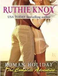 Roman Holiday: The Complete Adventure by Ruthie Knox