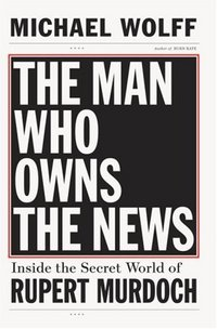 The Man Who Owns The News by Michael Wolff