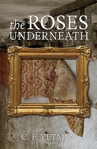 The Roses Underneath by C.F. Yetmen