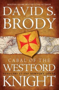 Cabal Of The Westford Knight: Templars At The Newport Tower by David S. Brody