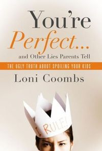 You're Perfect and Other Lies Parents Tell