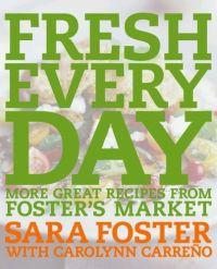 Fresh Every Day: More Great Recipes from Foster's Market by Sara Foster