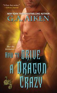 How To Drive A Dragon Crazy by G.A. Aiken