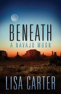 Beneath A Navajo Moon by Lisa Carter