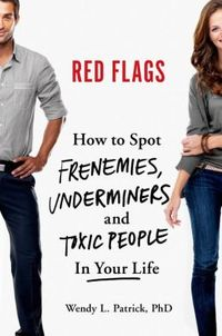 Red Flags: How to Spot Frenemies, Underminers, and Toxic People in Every Part of Your Life