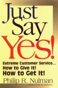 Just Say Yes!: Extreme Customer Service...How to Give It! How to Get It!