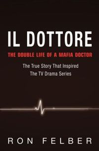Il Dottore: The Double Life of a Mafia Doctor by Ron Felber
