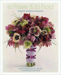 To Have & To Hold: Magical Wedding Bouquets by David Stark