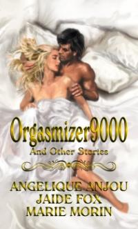 Orgasmizer9000 and Other Stories by Angelique Anjou