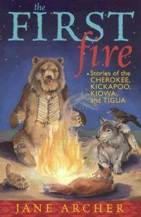 First Fire: Stories of the Cherokee, Kickapoo, Kiowa, ... by Jane Archer