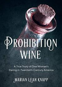 Prohibition Wine: A True Story of One Woman's Daring in Twentieth-Century America