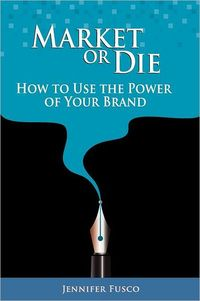 Market or Die: How to Use the Power of Your Brand