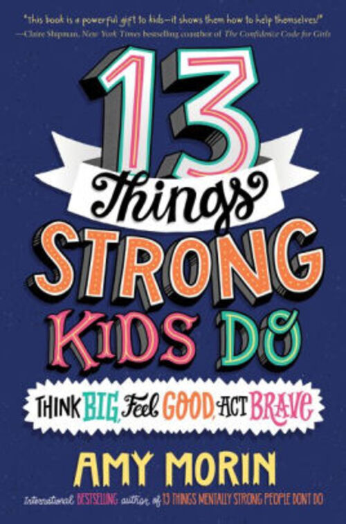 13 Things Strong Kids Do: Think Big, Feel Good, Act Brave by Amy Morin