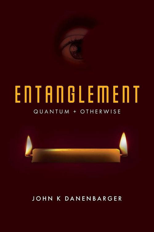 Entanglement-Quantum and Otherwise by John K Dannenbarger