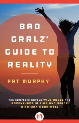 Bad Grrlz' Guide to Reality by Pat Murphy