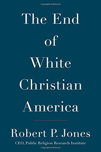 The End of White Christian America by Robert P. Jones