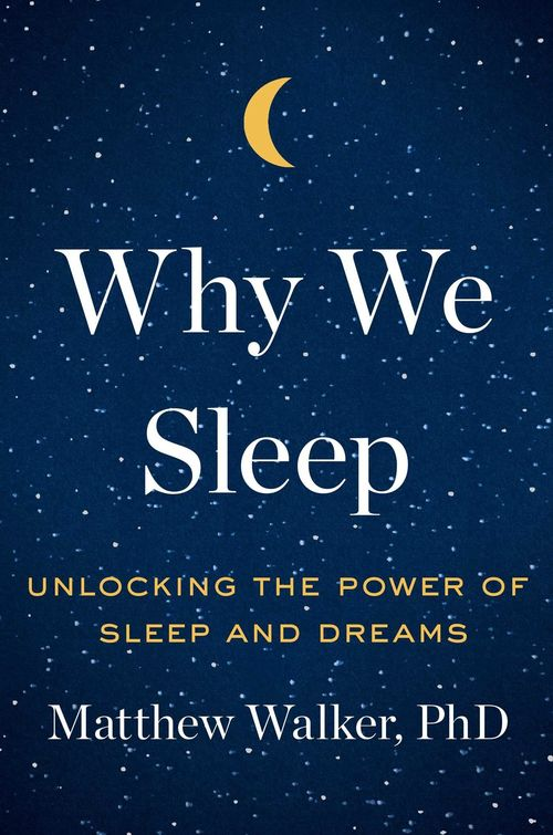 Why We Sleep by Matthew Walker, PhD.