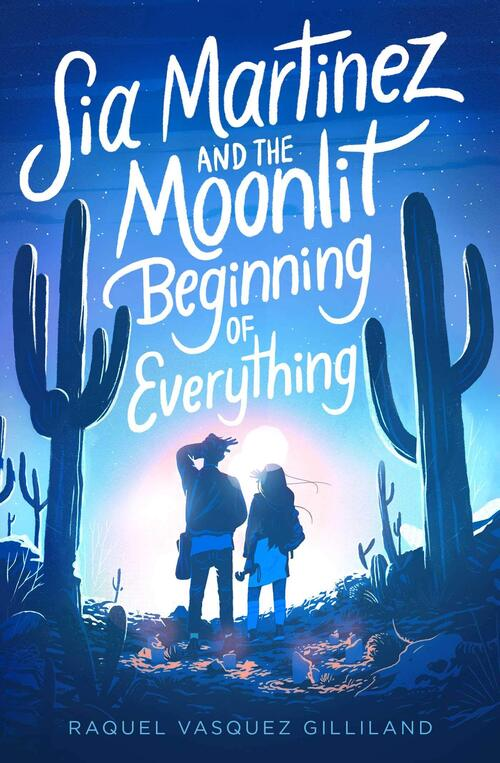 Sia Martinez and the Moonlit Beginning of Everything by Raquel Vasquez Gilliland