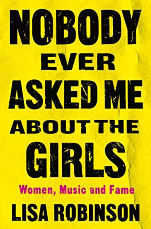 Nobody Ever Asked Me about the Girls by Lisa Robinson