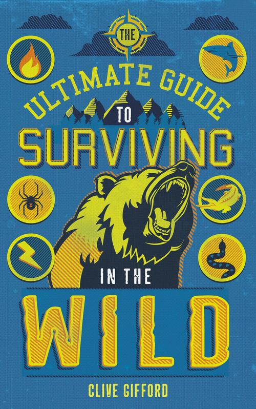 The Ultimate Guide To Surviving In The Wild by Clive Gifford