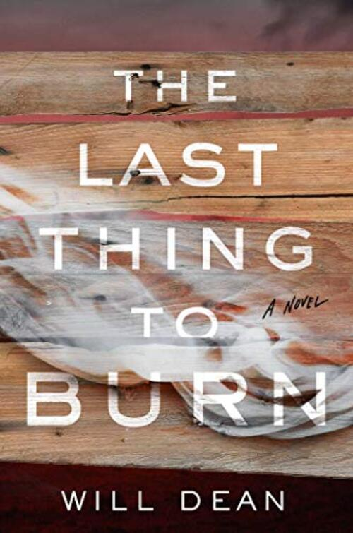 The Last Thing to Burn by Will Dean